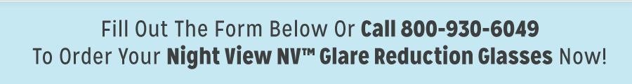 Fill Out The Form Below To Order Your Night View NV Glare Reductions Glasses Now! Fill out the form below or call to get yours today.